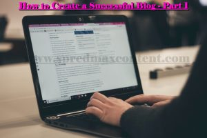 How to Create a Successful Blog – Part 1